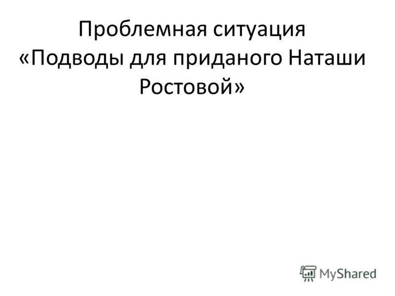 Проблемная ситуация «Подводы для приданого Наташи Ростовой»