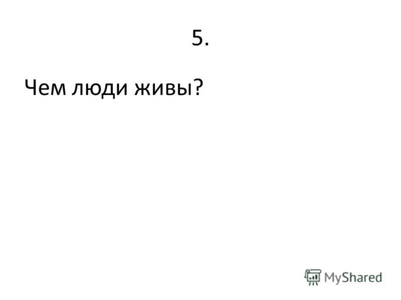 5. Чем люди живы?
