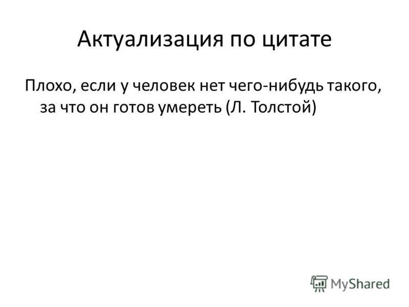Актуализация по цитате Плохо, если у человек нет чего-нибудь такого, за что он готов умереть (Л. Толстой)