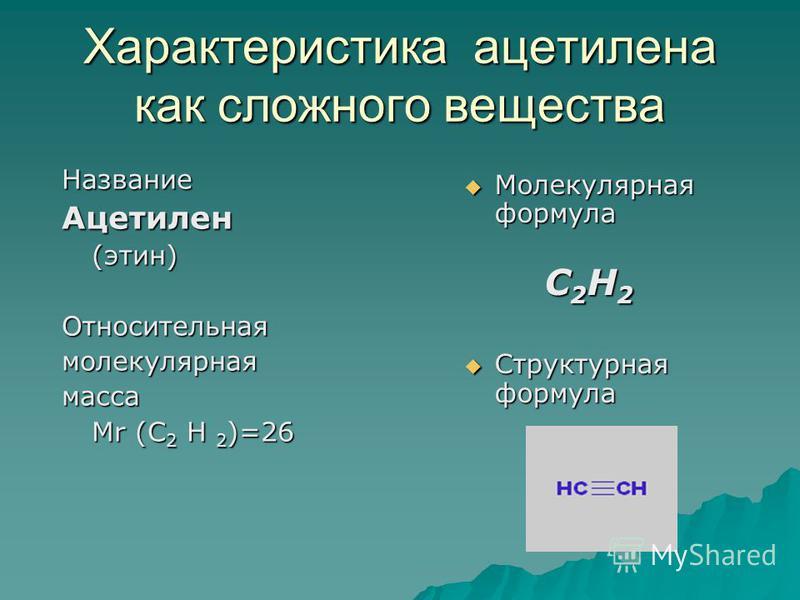 Характеристика ацетилена как сложного вещества Название Ацетилен(этин)Относительнаямолекулярнаямасса Мr (C 2 Н 2 )=26 Молекулярная формула Молекулярная формула С 2 Н 2 Структурная формула Структурная формула