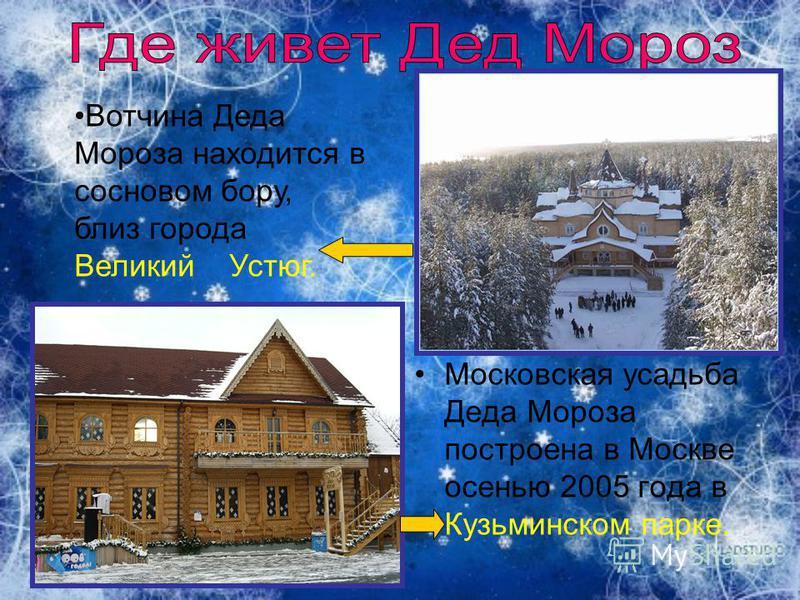 Московская усадьба Деда Мороза построена в Москве осенью 2005 года в Кузьминском парке. Вотчина Деда Мороза находится в сосновом бору, близ города Великий Устюг.