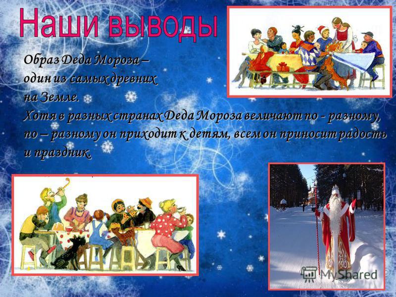 Образ Деда Мороза – один из самых древних на Земле. Хотя в разных странах Деда Мороза величают по - разному, по – разному он приходит к детям, всем он приносит радость и праздник.
