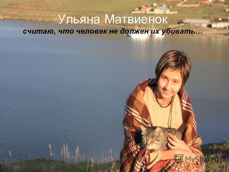 Ульяна Матвиенок считаю, что человек не должен их убивать…