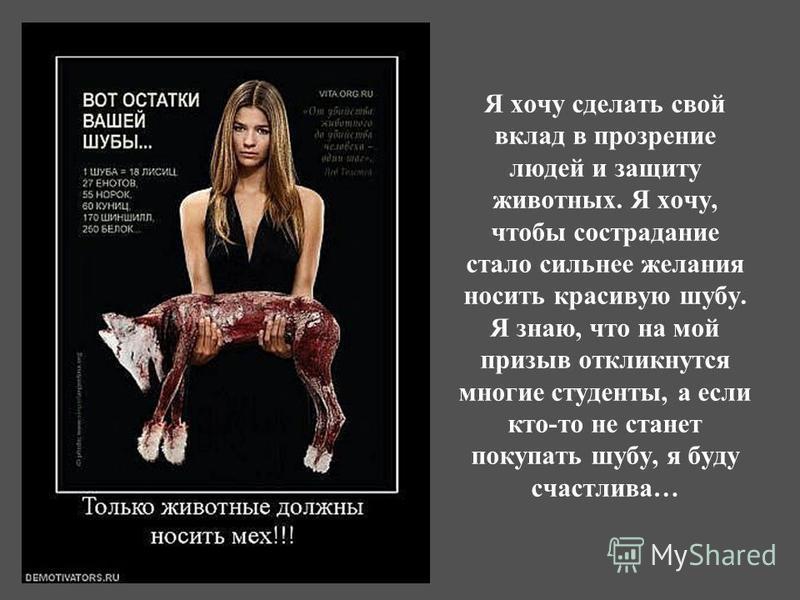 Я хочу сделать свой вклад в прозрение людей и защиту животных. Я хочу, чтобы сострадание стало сильнее желания носить красивую шубу. Я знаю, что на мой призыв откликнутся многие студенты, а если кто-то не станет покупать шубу, я буду счастлива…