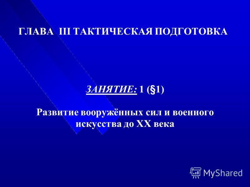 ГЛАВА III ТАКТИЧЕСКАЯ ПОДГОТОВКА ЗАНЯТИЕ: 1 (§1) Развитие вооружённых сил и военного искусства до XX века