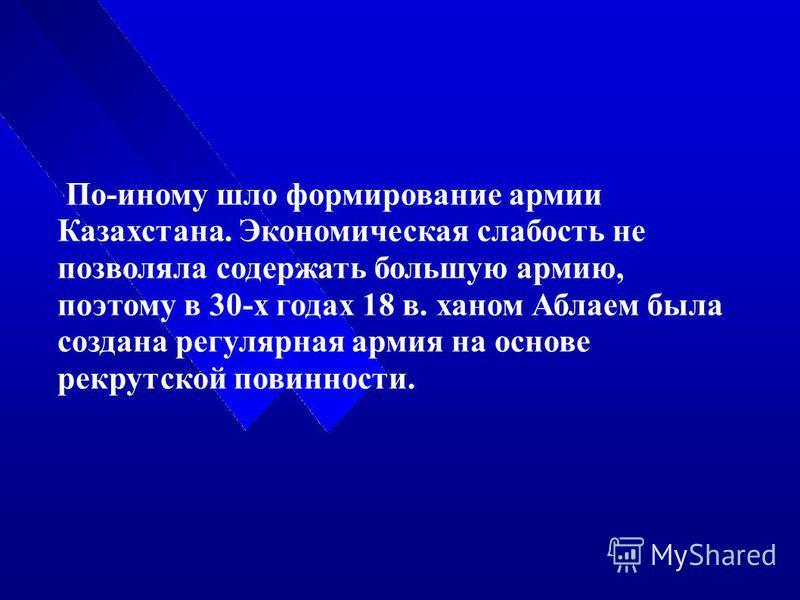 По-иному шло формирование армии Казахстана. Экономическая слабость не позволяла содержать большую армию, поэтому в 30-х годах 18 в. ханом Аблаем была создана регулярная армия на основе рекрутской повинности.