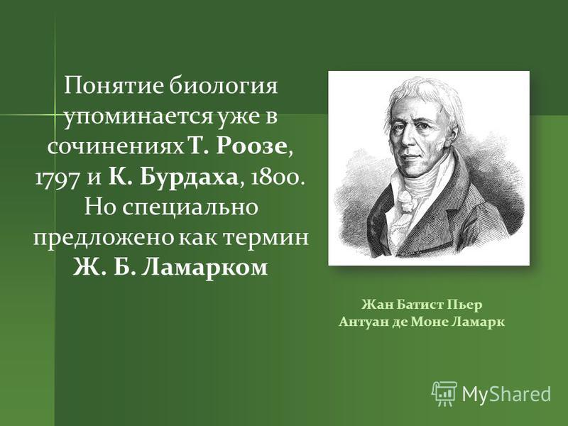 Понятие биология упоминается уже в сочинениях Т. Роозе, 1797 и К. Бурдаха, 1800. Но специально предложено как термин Ж. Б. Ламарком Жан Батист Пьер Антуан де Моне Ламарк