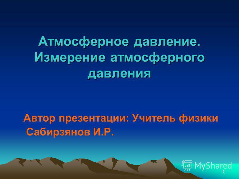 1 Атмосферное давление. Измерение атмосферного давления Автор презентации: Учитель физики Сабирзянов И.Р.