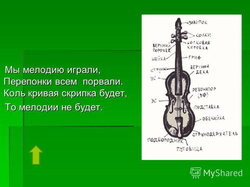 Мы мелодию играли, Перепонки всем порвали. Коль кривая скрипка будет, То мелодии не будет.