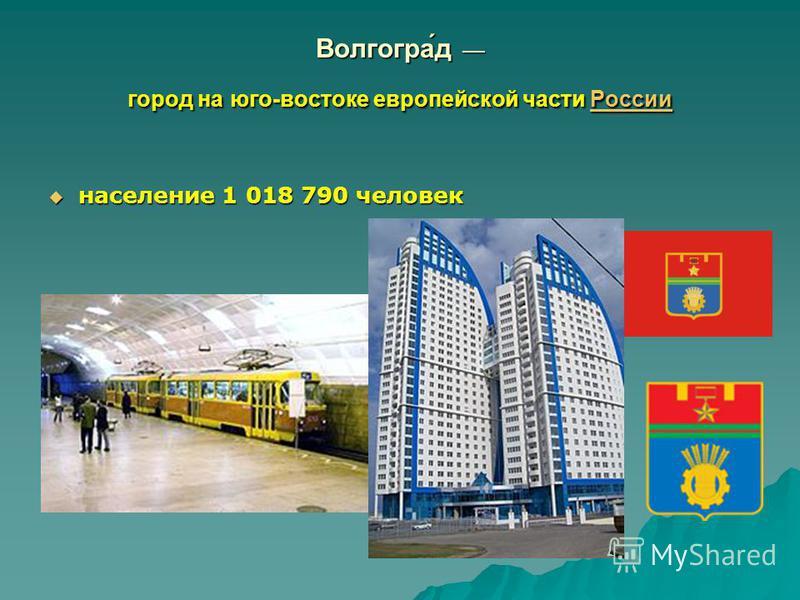 Волгогра́д город на юго-востоке европейской части России России население 1 018 790 человек население 1 018 790 человек