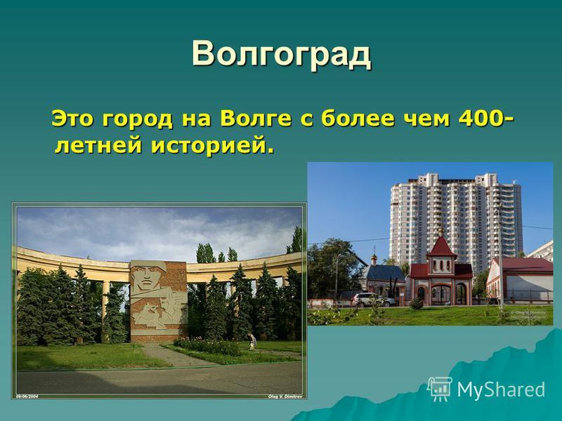 Волгоград Это город на Волге с более чем 400- летней историей. Это город на Волге с более чем 400- летней историей.