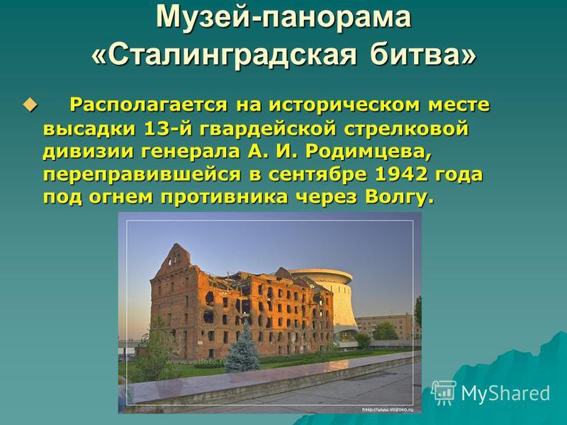 Музей-панорама «Сталинградская битва» Располагается на историческом месте высадки 13-й гвардейской стрелковой дивизии генерала А. И. Родимцева, переправившейся в сентябре 1942 года под огнем противника через Волгу. Располагается на историческом месте