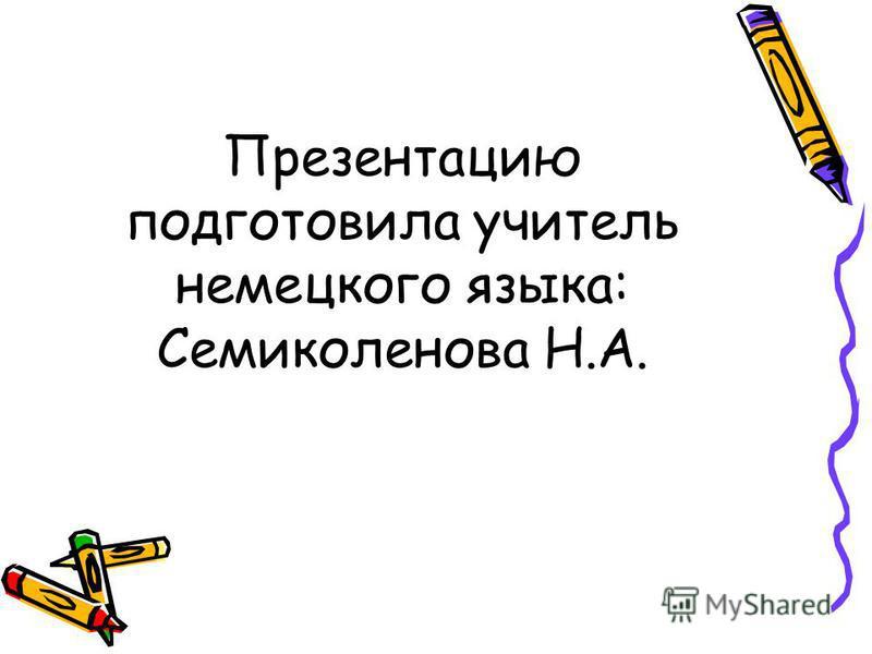Презентацию подготовила учитель немецкого языка: Семиколенова Н.А.