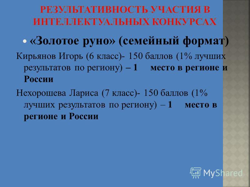 «Золотое руно» (семейный формат) Кирьянов Игорь (6 класс)- 150 баллов (1% лучших результатов по региону) – 1 место в регионе и России Нехорошева Лариса (7 класс)- 150 баллов (1% лучших результатов по региону) – 1 место в регионе и России