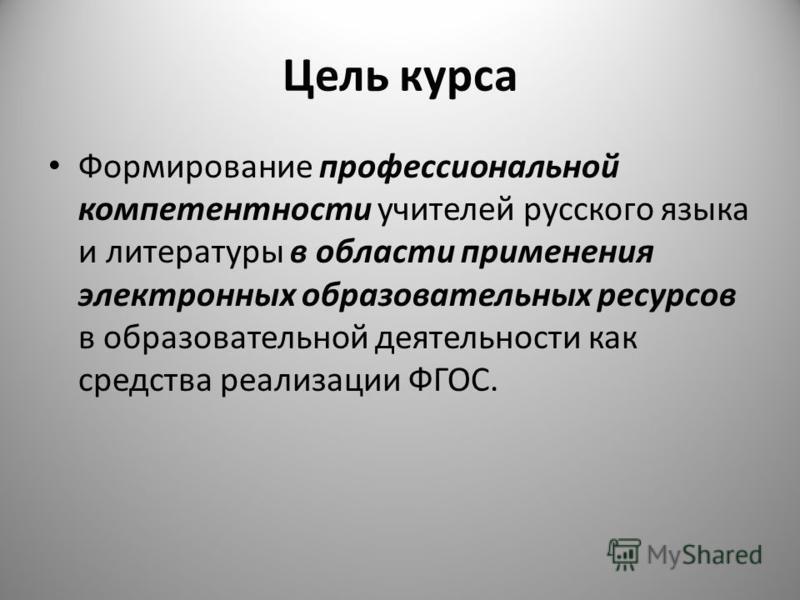 Цель курса Формирование профессиональной компетентности учителей русского языка и литературы в области применения электронных образовательных ресурсов в образовательной деятельности как средства реализации ФГОС.