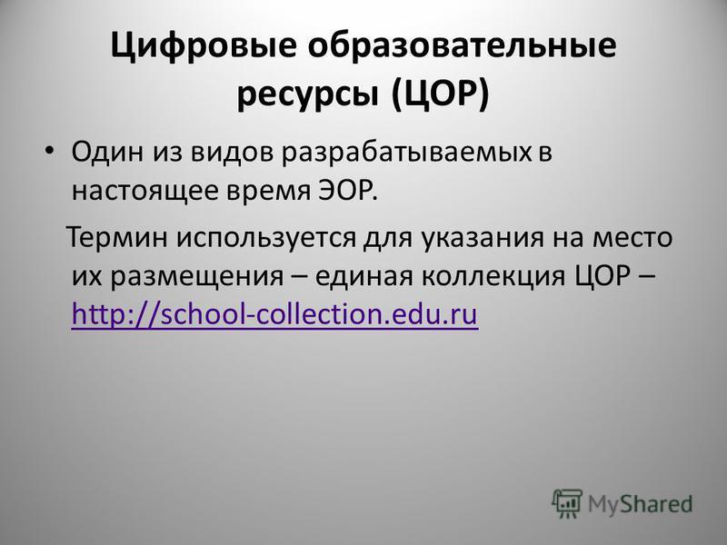 Цифровые образовательные ресурсы (ЦОР) Один из видов разрабатываемых в настоящее время ЭОР. Термин используется для указания на место их размещения – единая коллекция ЦОР – http://school-collection.edu.ru http://school-collection.edu.ru