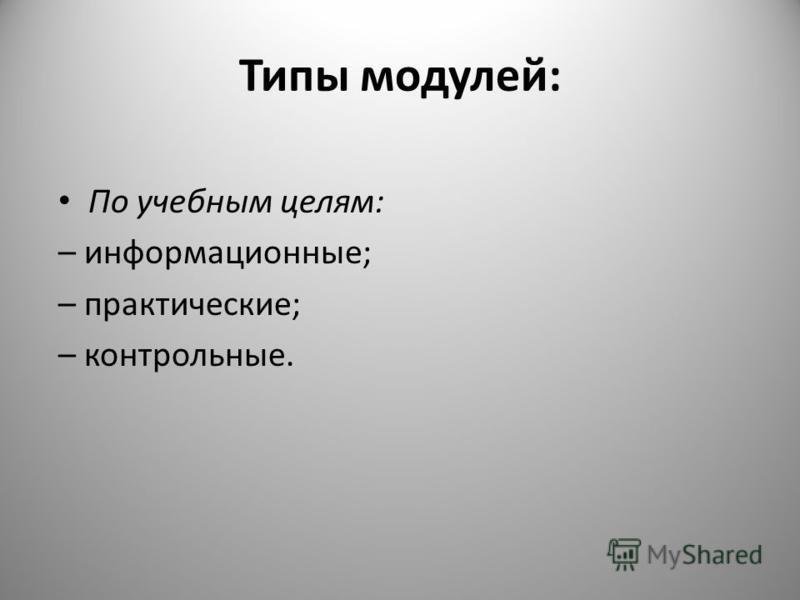 Типы модулей: По учебным целям: – информационные; – практические; – контрольные.