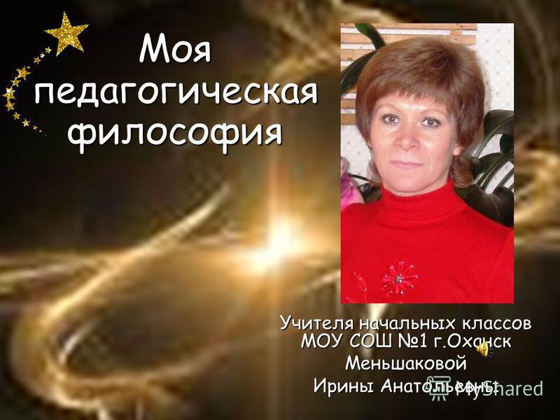 Моя педагогическая философия Учителя начальных классов МОУ СОШ 1 г.Оханск Меньшаковой Ирины Анатольевны