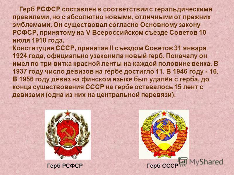 Герб РСФСР составлен в соответствии с геральдическими правилами, но с абсолютно новыми, отличными от прежних эмблемами. Он существовал согласно Основному закону РСФСР, принятому на V Всероссийском съезде Советов 10 июля 1918 года. Конституция СССР, п