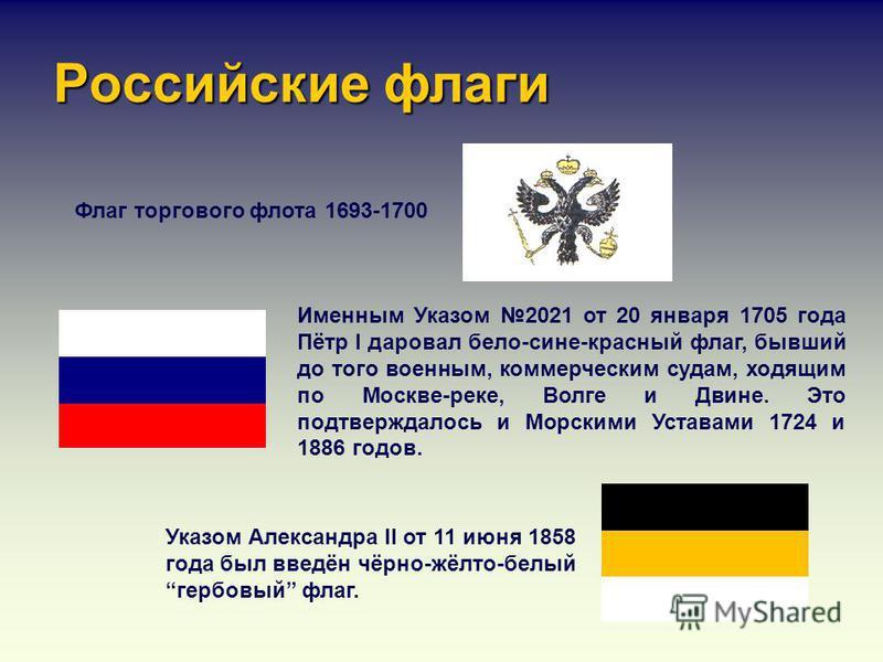 Российские флаги Флаг торгового флота 1693-1700 Именным Указом 2021 от 20 января 1705 года Пётр I даровал бело-сине-красный флаг, бывший до того военным, коммерческим судам, ходящим по Москве-реке, Волге и Двине. Это подтверждалось и Морскими Уставам