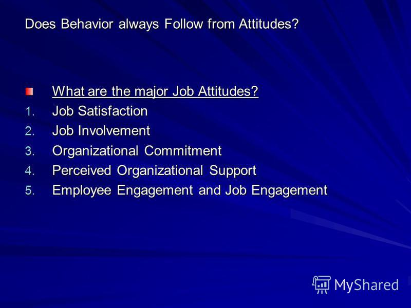 Does Behavior always Follow from Attitudes? What are the major Job Attitudes? 1. Job Satisfaction 2. Job Involvement 3. Organizational Commitment 4. Perceived Organizational Support 5. Employee Engagement and Job Engagement
