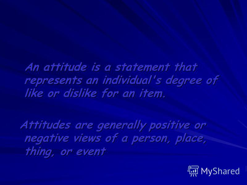 An attitude is a statement that represents an individual's degree of like or dislike for an item. An attitude is a statement that represents an individual's degree of like or dislike for an item. Attitudes are generally positive or negative views of