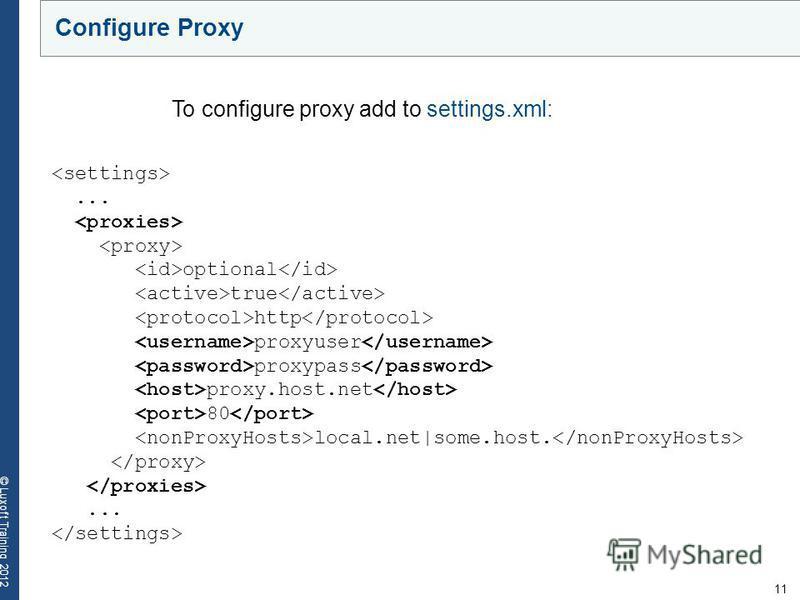 11 © Luxoft Training 2012 Configure Proxy... optional true http proxyuser proxypass proxy.host.net 80 local.net|some.host.... To configure proxy add to settings.xml: