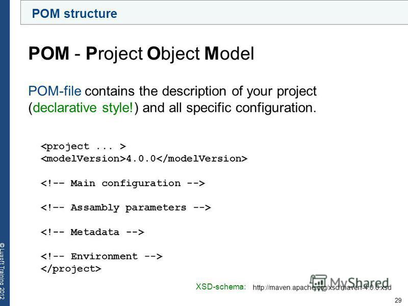 29 © Luxoft Training 2012 POM structure POM - Project Object Model 4.0.0 POM-file contains the description of your project (declarative style!) and all specific configuration. http://maven.apache.org/xsd/maven-4.0.0.xsd XSD-schema:
