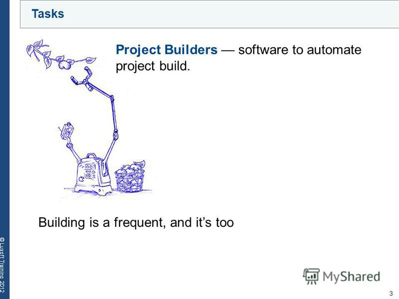 3 © Luxoft Training 2012 Tasks Building is a frequent, and its too Project Builders software to automate project build.