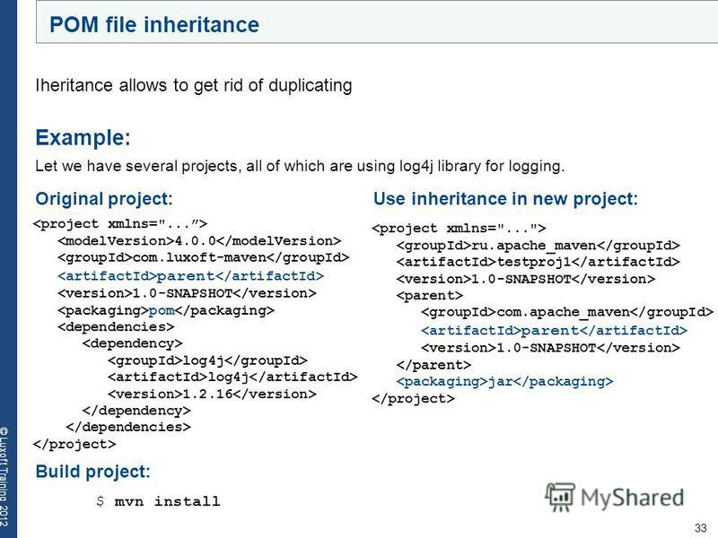 33 © Luxoft Training 2012 POM file inheritance Iheritance allows to get rid of duplicating Example: Let we have several projects, all of which are using log4j library for logging. 4.0.0 com.luxoft-maven parent 1.0-SNAPSHOT pom log4j 1.2.16 Build proj