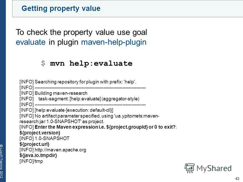 43 © Luxoft Training 2012 Getting property value To check the property value use goal evaluate in plugin maven-help-plugin $ mvn help:evaluate [INFO] Searching repository for plugin with prefix: 'help'. [INFO] ----------------------------------------