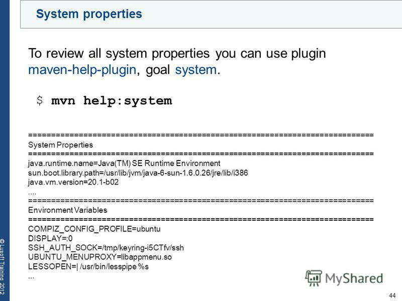44 © Luxoft Training 2012 System properties To review all system properties you can use plugin maven-help-plugin, goal system. $ mvn help:system ============================================================================ System Properties ==========