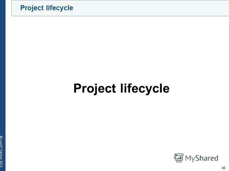 45 © Luxoft Training 2012 Project lifecycle