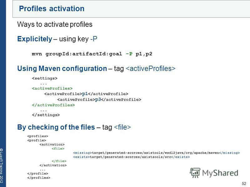 52 © Luxoft Training 2012 Profiles activation Ways to activate profiles Explicitely – using key -P mvn groupId:artifactId:goal -P p1,p2 Using Maven configuration – tag... p1 p3... By checking of the files – tag target/generated-sources/axistools/wsdl