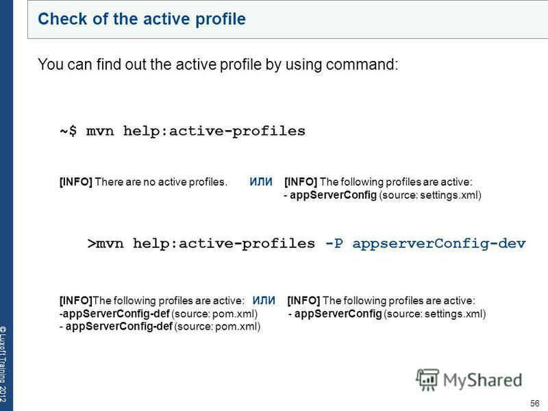 56 © Luxoft Training 2012 Check of the active profile You can find out the active profile by using command: ~$ mvn help:active-profiles [INFO] There are no active profiles. ИЛИ [INFO] The following profiles are active: - appServerConfig (source: sett