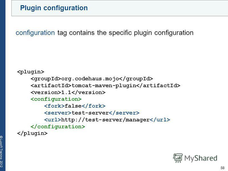 58 © Luxoft Training 2012 Plugin configuration org.codehaus.mojo tomcat-maven-plugin 1.1 false test-server http://test-server/manager configuration tag contains the specific plugin configuration