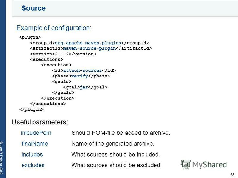 68 © Luxoft Training 2012 Source org.apache.maven.plugins maven-source-plugin 2.1.2 attach-sources verify jar Example of configuration: Useful parameters: inlcudePom Should POM-file be added to archive. finalName Name of the generated archive. includ