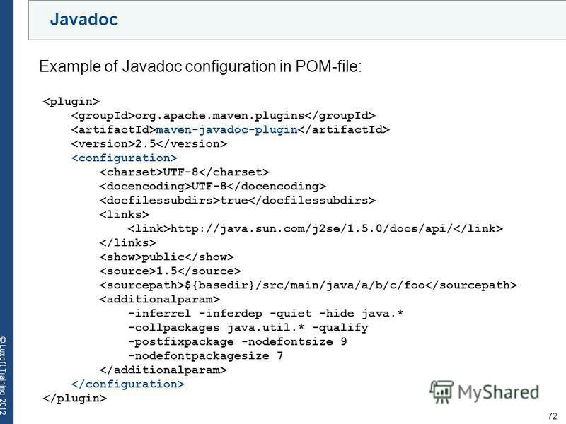 72 © Luxoft Training 2012 Javadoc Example of Javadoc configuration in POM-file: org.apache.maven.plugins maven-javadoc-plugin 2.5 UTF-8 true http://java.sun.com/j2se/1.5.0/docs/api/ public 1.5 ${basedir}/src/main/java/a/b/c/foo -inferrel -inferdep -q