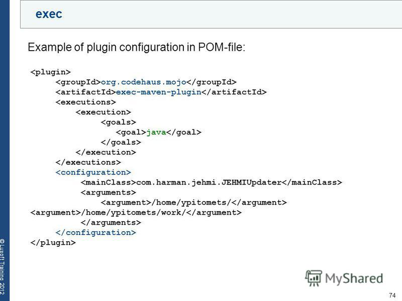 74 © Luxoft Training 2012 exec Example of plugin configuration in POM-file: org.codehaus.mojo exec-maven-plugin java com.harman.jehmi.JEHMIUpdater /home/ypitomets/ /home/ypitomets/work/