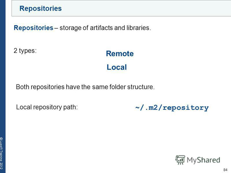 84 © Luxoft Training 2012 Repositories – storage of artifacts and libraries. ~/.m2/repository Both repositories have the same folder structure. 2 types: Local Local repository path: Remote Repositories