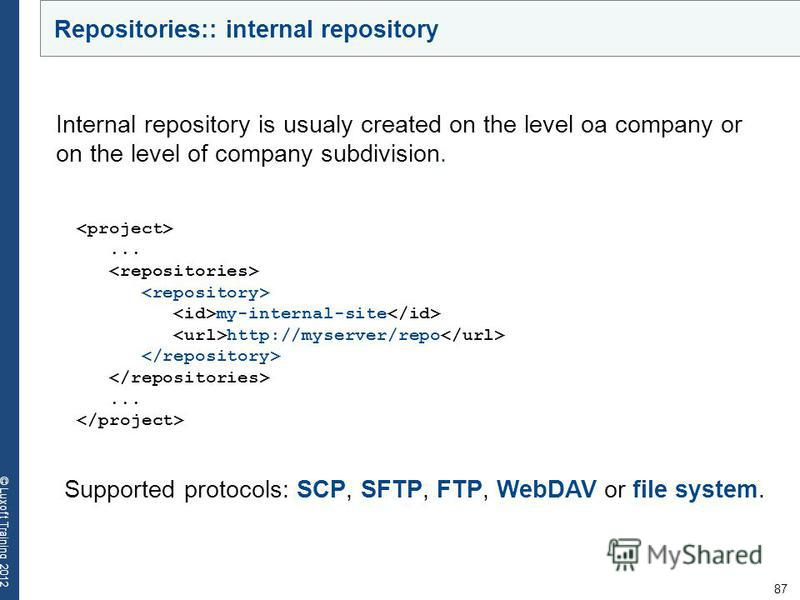 87 © Luxoft Training 2012... my-internal-site http://myserver/repo... Internal repository is usualy created on the level oа company or on the level of company subdivision. Supported protocols: SCP, SFTP, FTP, WebDAV or file system. Repositories:: int