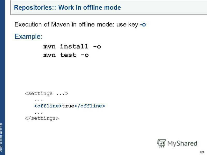 89 © Luxoft Training 2012... true... Execution of Maven in offline mode: use key -о Example: mvn install -o mvn test -o Repositories:: Work in offline mode