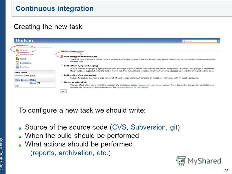98 © Luxoft Training 2012 Creating the new task To configure a new task we should write: Source of the source code (CVS, Subversion, git) When the build should be performed What actions should be performed (reports, archivation, etc.) Continuous inte