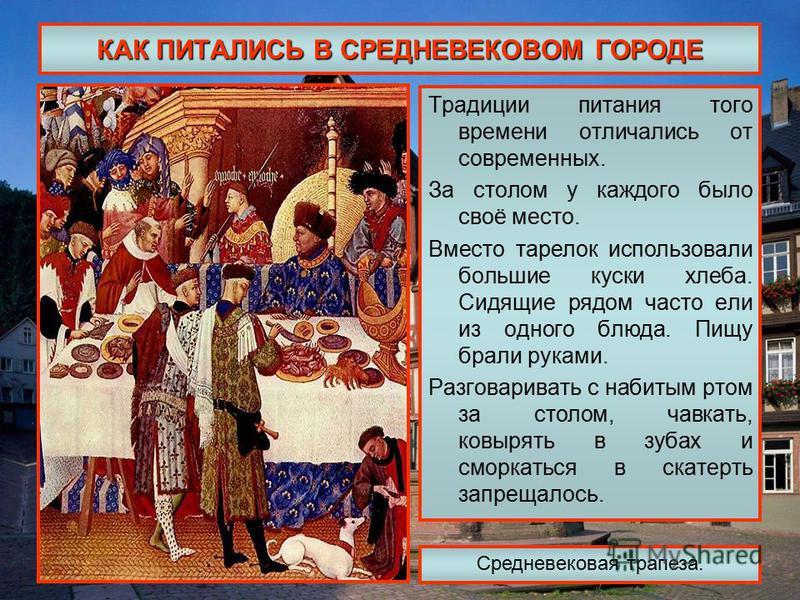 КАК ПИТАЛИСЬ В СРЕДНЕВЕКОВОМ ГОРОДЕ Традиции питания того времени отличались от современных. За столом у каждого было своё место. Вместо тарелок использовали большие куски хлеба. Сидящие рядом часто ели из одного блюда. Пищу брали руками. Разговарива