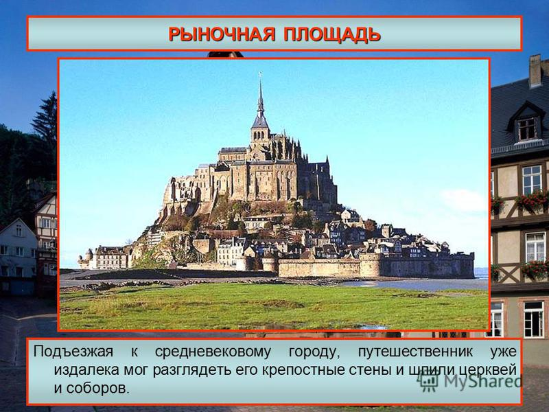 РЫНОЧНАЯ ПЛОЩАДЬ Подъезжая к средневековому городу, путешественник уже издалека мог разглядеть его крепостные стены и шпили церквей и соборов.