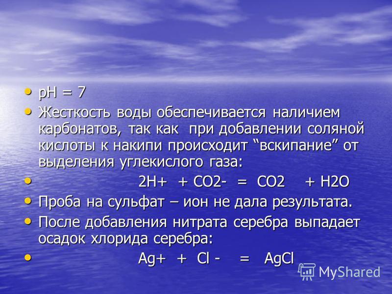 рН = 7 рН = 7 Жесткость воды обеспечивается наличием карбонатов, так как при добавлении соляной кислоты к накипи происходит вскипание от выделения углекислого газа: Жесткость воды обеспечивается наличием карбонатов, так как при добавлении соляной кис