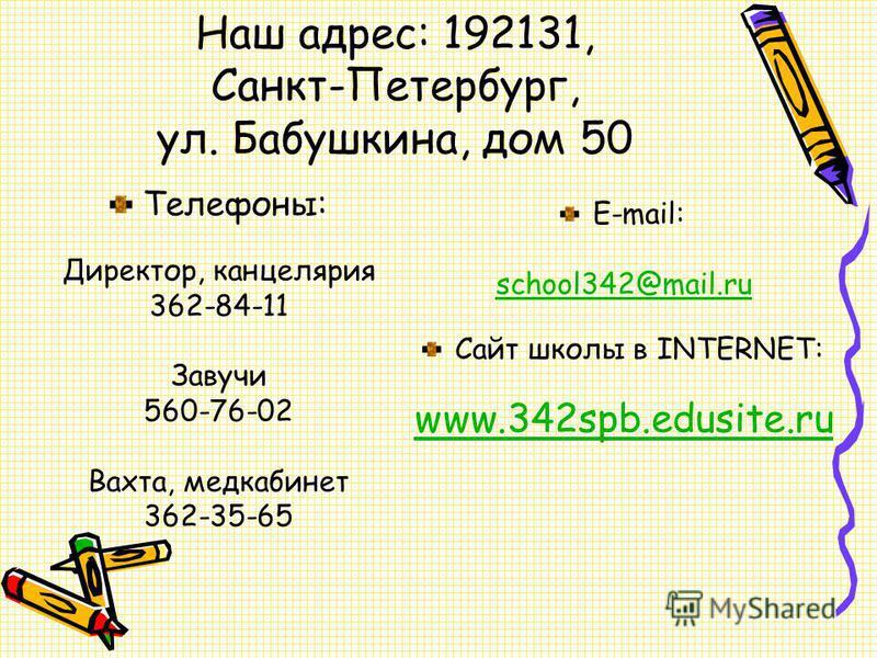 Наш адрес: 192131, Санкт-Петербург, ул. Бабушкина, дом 50 Телефоны: Директор, канцелярия 362-84-11 Завучи 560-76-02 Вахта, медкабинет 362-35-65 E-mail: school342@mail.ru Сайт школы в INTERNET: www.342spb.edusite.ru