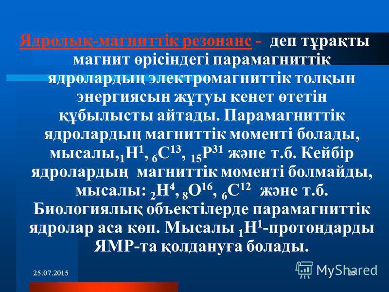 25.07.201525 Ядролық-магниттік резонанс - деп тұрақты магнит өрісіндегі парамагниттік ядролардың электромагниттік толқын энергиясын жұтуы кенет өтетін құбылысты айтады. Парамагниттік ядролардың магниттік моменті болады, мысалы, 1 H 1, 6 С 13, 15 Р 31