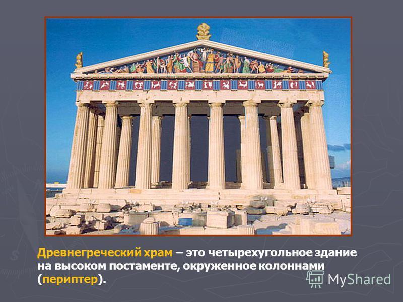 Древнегреческий храм – это четырехугольное здание на высоком постаменте, окруженное колоннами (периптер).