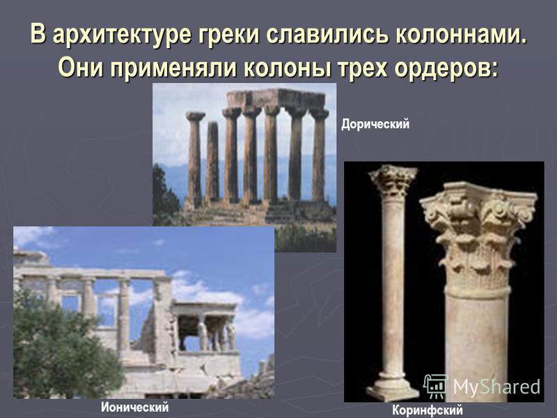 В архитектуре греки славились колоннами. Они применяли колоны трех ордеров: Дорический Ионический Коринфский